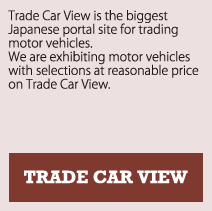 TRADE CAR VIEW | Trade Car View is the biggest Japanese portal site for trading motor vehicles. We are exhibiting motor vehicles with selections in reasonable price on Trade Car View.