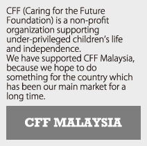CFF MALAYSIA | CFF (Caring for the Future Foundation) is a Japanese group supporting under-privileged children's life and independence. We have supported CFF Malaysia, because we hope to do something for the country which has been our main market for a long time.